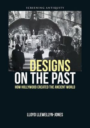 DESIGNS ON THE PAST HOW HOLLYWOOD CREATED THE ANCIENT WORLD