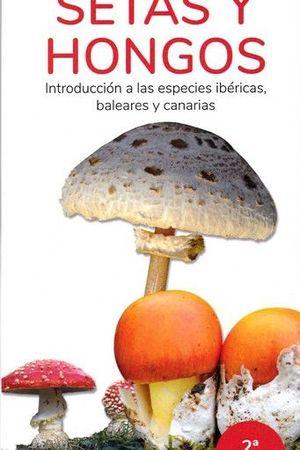 SETAS Y HONGOS. INTRODUCCIÓN A LAS ESPECIES IBÉRICAS, BALEARES Y CANARIAS